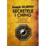 Secretele I Ching - Obţine ceea ce vrei în orice situaţie folosind cartea clasică a schimbărilor