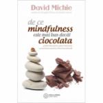 De ce mindfulness este mai bun decat ciocolata. Ghidul tau pentru pace interioara, concentrare sporita si... - David Michie