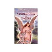 Vindecarea cu îngeri - cum pot îngerii să vă ajute în fiecare domeniu al vieţii