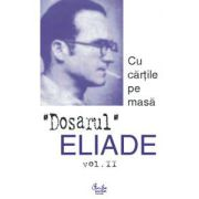 Dosarul Eliade. Cu cărţile pe masă, vol. II (1930-1944)