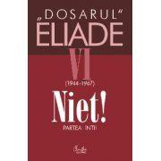 Dosarul Eliade. Niet! Partea întîi, vol. VI (1944-1967)