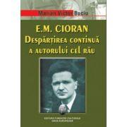 E. M. Cioran. Despartirea continua a autorului cel rau