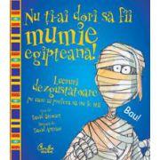 Nu ţi-ai dori să fii mumie egipteană! - Lucruri dezgustătoare pe care ai prefera să nu le ştii