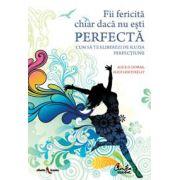 Fii fericită chiar dacă nu eşti perfectă - Cum să te eliberezi de iluzia perfecţiunii