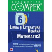 CULEGERILE COMPER. LIMBA SI LITERATURA ROMANA, MATEMATICA. CLASA A VI-A
