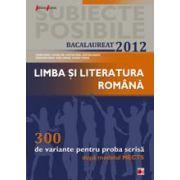LIMBA SI LITERATURA ROMANA. BACALAUREAT 2012. 300 DE VARIANTE PENTRU PROBA SCRISA