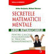 Secretele matematicii mentale: Ghidul matematicianului pentru calcule fulgeratoare si trucuri nemaipomenite