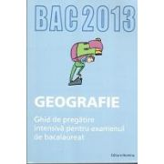 Bacalaureat 2013 Geografie. Ghid de pregatire intensiva pentru examenul de bacalaureat