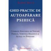 Ghid Practic de Autoapărare Psihica- Combate atacurile de natura psihică, spiritele malefice și actele de posedare de Robrt Bruce