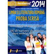 BACALAUREAT 2014. LIMBA SI LITERATURA ROMANA. PROBA SCRISA. 180 DE VARIANTE DE SUBIECTE DUPA MODELUL MEN