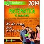BACALAUREAT 2014 - MATEMATICA M_MATE-INFO. 45 DE TESTE REZOLVATE DUPA MODELUL MEN