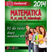 BACALAUREAT 2014. MATEMATICA M_STIINTELE_NATATURII, M_TEHNOLOGIC. 50 DE TESTE DUPA MODELUL MEN