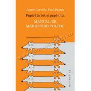Pupă-l în bot şi papă-i tot • Manual de marketing politic