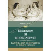 Eugenism şi modernitate. Naţiune, rasă şi biopolitică în Europa (1870-1950)