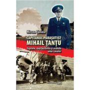 Căpitanul paraşutist Mihail Ţanţu. Faptele, mărturisirea şi osânda unui cavaler