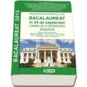 BACALAUREAT 2015, LIMBA SI LITERATURA ROMANA, pregatirea examenului 25 de saptamani - Profil Real