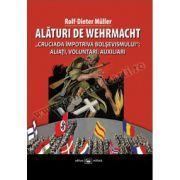 """Alături de Wehrmacht. """"Cruciada împotriva bolşevismului"""": Aliaţi, voluntari, auxiliari 1941-1945"""