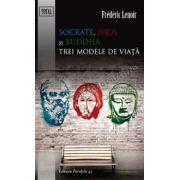 SOCRATE, IISUS SI BUDDHA. TREI MODELE DE VIATA