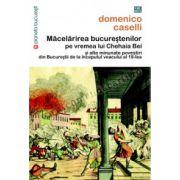 Măcelărirea bucureştenilor pe vremea lui Chehaia bei şi alte minunate povestiri din Bucureştii de la începutul veacului al 19-lea