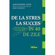 DE LA STRES LA SUCCES ÎN 40 DE ZILE. Principiul secret al succesului, iubirii şi fericirii în viaţă