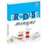 Produse Minune - 1001 Utilizari ale celor mai banale produse
