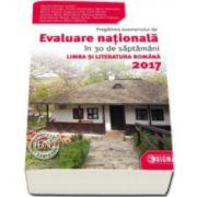 Evaluare Nationala Limba si Literatura Romana 2017. Pregatirea examenului de Evaluare Nationala in 30 de saptamani
