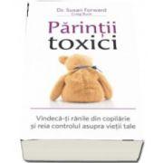 Parintii toxici. Vindeca-ti ranile din copilarie si reia controlul asupra vietii tale