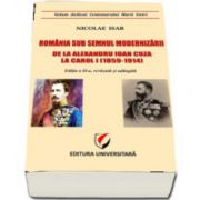 Romania sub semnul modernizarii. De la Alexandru Ioan Cuza la Carol I (1859-1914)