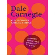 Cum sa invingi grijile si stresul-Dale Carnegie