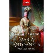 Maria Antoaneta. Procesul Reginei-Raphael Dargent