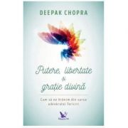 Putere, libertate si gratie divina. Cum sa ne hranim din sursa adevaratei fericiri (editie revizuita)-Deepak Chopra