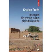 Insemnari din vremuri tulburi si tinuturi exotice-Cristian Preda