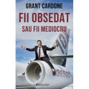 Fii obsedat sau fii mediocru - Grant Cardone
