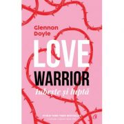 Love Warrior | Iubeste si lupta - Glennon Doyle