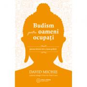 Budism pentru oameni ocupati. Gasirea fericirii intr-o lume grabita - David Michie
