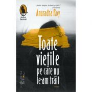 Toate vietile pe care nu le-am trait - Anuradha Roy