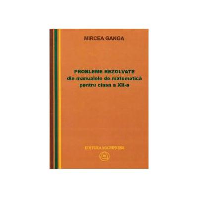 Mircea Ganga-Probleme rezolvate din manualele de matematica pentru clasa a XII-a