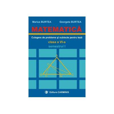 Matematica. Clasa a VI-a. Culegere de probleme si subiecte pentru teze. Semestrul I