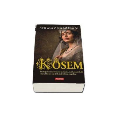 Kosem - Din lanturile robiei in iatacul unui sultan, mai frumoasa decat sultana Hurrem, mai abila decat Soliman Magnificul