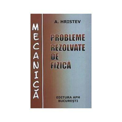 Probleme rezolvate de fizica Mecanica-Anatolie Hristev