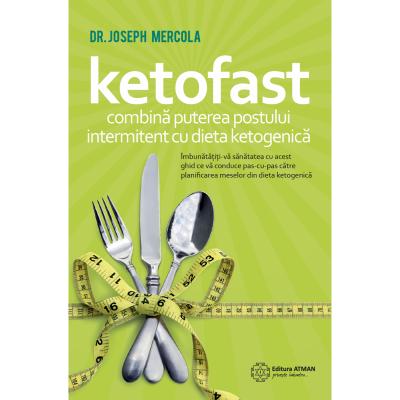 Ketofast. Coombina puterea postului intermitent cu dieta ketogenica - Joseph Mercola