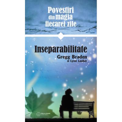 Povestiri despre magia vietii de zi cu zi. Inseparabilitate - Gregg Braden