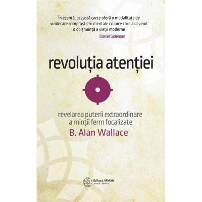 Puterea atentiei. Dezvaluirea puterii extraordinare a mintii ferm focalizate - B. Alan Wallace