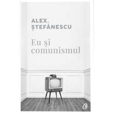Eu si comunismul - Alex Stefanescu
