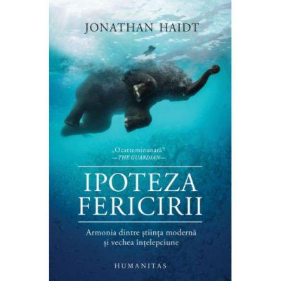 Ipoteza fericirii | Armonia dintre stiinta moderna si vechea intelepciune - Jonathan Haidt